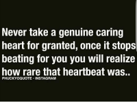 Yes 🙌🎯💯 love: Never take a genuine caring  heart for granted, once it stops  beating for you you will realize  how rare that heartbeat was.  PHUCKYOQUOTE INSTAGRAM Yes 🙌🎯💯 love