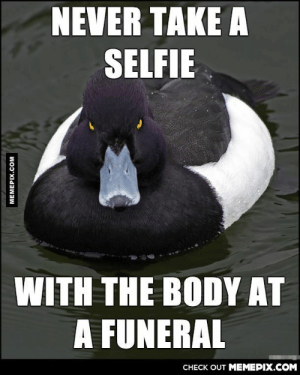 I can't believe why people post on social media.omg-humor.tumblr.com: NEVER TAKE A  SELFIE  WITH THE BODY AT  A FUNERAL  CHECK OUT MEMEPIX.COM  MEMEPIX.COM I can't believe why people post on social media.omg-humor.tumblr.com