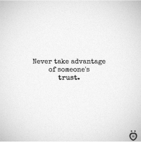 Never, Trust, and Take: Never take advantage  of someone's  trust.  I R