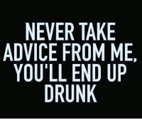 Need any 'good' advice?  😂: NEVER TAKE  ADVICE FROM ME.  YOU'LL END UP  DRUNK  ENU  KMD  TA ONI  RE  RFIU  VEL  EC U'  IU  NVO  DY Need any 'good' advice?  😂