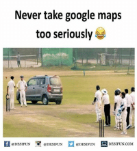 Be Like, Google, and Meme: Never take google maps  too seriously  1  @DESIFUN @DESIFUN @DESIFUN DESIFUN.COM Twitter: BLB247 Snapchat : BELIKEBRO.COM belikebro sarcasm meme Follow @be.like.bro