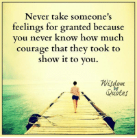 Blog, Quotes, and Courage: Never take someone's  feelings for granted because  vou never know how much  courage that they took to  show 1t to vou.  Wsdom  Quotes Subscribe to our blog ► www.wisdomquotesandstories.com