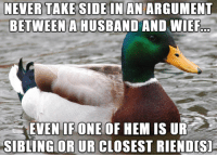 Threesome, Husband, and Never: NEVER TAKESIDE IN AN ARGUMENT  BETWEEN A HUSBAND AND WIEF  EVEN IF ONE OF HEM IS UR  SIBLING OR UR CLOSEST RIENDIS MAYBE A THREESOME AFTERWARDS WOULD RESOLVE THE ISSUE ????