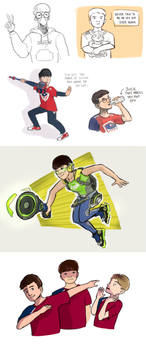 Anime, Drinking, and Juice: NEVER TALK To  ME OR MY SON  EVER AGAIN  AMEN  prene  I'VE GOT THE  POWER OF JUSTICE  AND ANIME ON  MY SIDE  JUICE  THAT MAKES  YOU POP  OFF  COREA dofferhat:  Over the past few months, I've done a lot of Overwatch League fan art.1st image (from left to right): Zenyatta cosplaying as JJoNak, Ameng with a Hammond plush, Janus with a Rein hammer, Corey drinking juice2nd image: a guy who doesn't really look like ArK, but who is supposed to be ArK, looking all cool dressed up as Lucio3rd image: Washington Justice DPS players – Corey, Ado, and Stratus