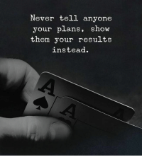 Never, Them, and Show: Never tell anyone  your plans, show  them your results  instead