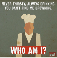 RT @IQRiddlesDaily: Who could I be? https://t.co/vQ9nSEvEeZ: NEVER THIRSTY, ALWAYS DRINKING,  YOU CAN'T FIND ME DROWNING.  WHO AM I?  ME THIS! RT @IQRiddlesDaily: Who could I be? https://t.co/vQ9nSEvEeZ