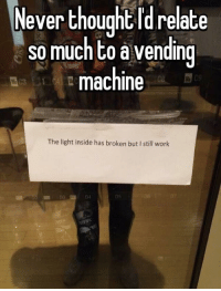 Work, Never, and Thought: Never thought Id relate  so much to a vending  machine  09  The light inside has broken but I still work  un 03  04  05