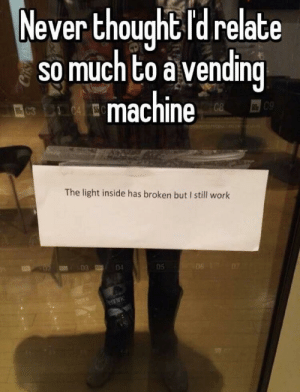 Dank, Memes, and Target: Never thought Id relate  so much to a vending  machine  09  The light inside has broken but I still work  un 03  04  05 Deep thoughts by NoxEstVeritas MORE MEMES