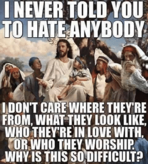 Things Jesus did say:  Do not judge others and love one another.: NEVER TOLD YOU  TO HATE ANYBODY  IDON'T CARE WHERE THEY RE  FROM, WHAT THEY LOOK LIKE  WHO THEY'RE IN LOVE WITH.  OR WHO THEY WORSHIP  WHY IS THIS SO DIFFICULT? Things Jesus did say:  Do not judge others and love one another.