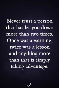 Taking Advantage: Never trust a person  that has let vou down  more than two times.  Once was a warning,  twice was a lesson  and anything more  than that is simply  taking advantage.