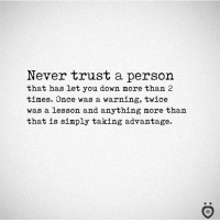 💯: Never trust a person  that has Let you down more than 2  times. Once was a warning, twice  was a lesson and anything more than  that is simply taking advantage. 💯