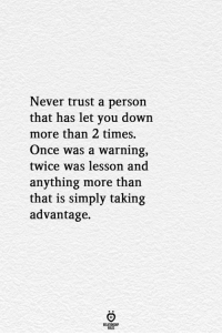 Taking Advantage: Never trust a person  that has let you down  more than 2 times.  Once was a warning,  twice was lesson and  anything more than  that is simply taking  advantage.  RELATIONGHP