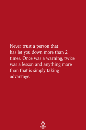 Taking Advantage: Never trust a person that  has let you down more than 2  times. Once was a warning, twice  was a lesson and anything more  than that is simply taking  advantage.