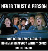 Bohemian Rhapsody: NEVER TRUST A PERSON  WHO DOESN'T SING ALONG TO  BOHEMIAN RHAPSODY WHEN IT COMES  ON THE RADIO.