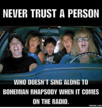 ♧Shenanigator♧: NEVER TRUST A PERSON  WHO DOESN'T SING ALONG TO  BOHEMIAN RHAPSODY WHEN IT COMES  ON THE RADIO.  COM ♧Shenanigator♧