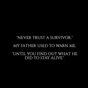 "Survivor: ""NEVER TRUST A SURVIVOR,""  MY FATHER USED TO WARN ME,  ""UNTIL YOU FIND OUT WHAT HE  DID TO STAY ALIVE""."