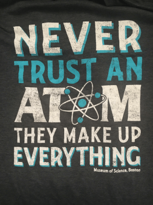 I just found my favorite science joke T-shirt. I'm so happy!: NEVER  TRUST AN  AT M  THEY MAKE UP  EVERYTHING  Museum of Science, Boston I just found my favorite science joke T-shirt. I'm so happy!