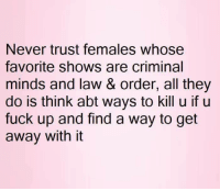 💯: Never trust females whose  favorite shows are criminal  minds and law & order, all they  do is think abt ways to kill u if u  fuck up and find a way to get  away with it 💯