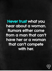 Rumors: Never trust what you  hear about a woman.  Rumors either come  from a man that can't  have her or a woman  that can't compefe  with her.