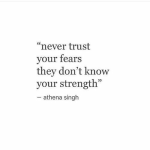 "singh: ""never trust  your fears  they don't know  your strength""  -athena singh"