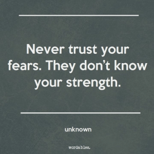 Never trust your fears.: Never trust your  fears. They don't know  your strength.  unknown  wordables. Never trust your fears.