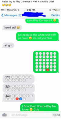 Android, Crying, and Texting: Never Try To Play Connect 4 With A Android User  9:49 PM  11%  ...oo MetroPCS  K Messages (8)  Details  Lets Play Connect 4  how? wtf  just replace the white shit with  yo color im red you blue  alright   (1/3)  OOOOOO  (2/3)  OOOOOO  (3/3)  OOOOOO  I Dont Even Wanna Play No  More Gtfo  O Text Message  Send Dawgggg im crying 💀💀😂😂😭😭😭💀😂😂😂💀😭