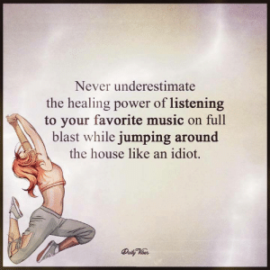 Memes, Music, and House: Never underestimate  the healing power of listening  to your favorite music on  full  blast while jumping around  the house like an idiot.