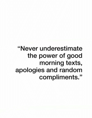 "Good Morning, Good, and Power: ""Never underestimate  the power of good  morning texts,  apologies and random  compliments."""