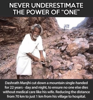 "awesomacious:  Dashrath Manjhi aka Mountain man (1927-2017): NEVER UNDERESTIMATE  THE POWER OF ""ONE""  Dashrath Manjhi cut down a mountain single-handed  for 22 years-day and night, to ensure no one else dies  without medical care like his wife. Reducing the distance  from 70 km to just 1 km from his village to hospital. awesomacious:  Dashrath Manjhi aka Mountain man (1927-2017)"