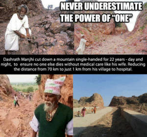 True, Ensure, and Hospital: NEVER UNDERESTIMATE  THE POWER OF ONE  Dashrath Manjhi cut down a mountain single-handed for 22 years -day and  night, to ensure no one else dies without medical care like his wife. Reducing  the distance from 70 km to just 1 km from his village to hospital. The True Power Of One.