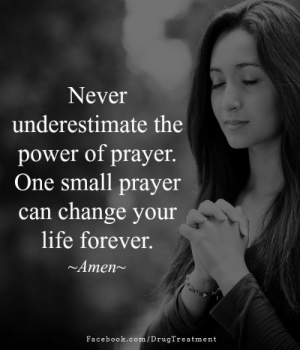 Prayer: Never  underestimate the  power of prayer.  One small prayer  can change your  life forever.  Amen  Facebook.com/DrugTreatment