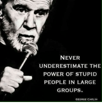 As the election unfolds. -deadpool: NEVER  UNDERESTIMATE THE  POWER OF STUPID  PEOPLE IN LARGE  GROUPS  GEORGE CARLIN As the election unfolds. -deadpool