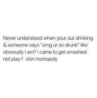 "Memes, Monopoly, and Smashing: Never understood when your out drinking  & someone says ""omgur so drunk"" like  obviously I am? I came to get smashed  not play f ckin monopoly"