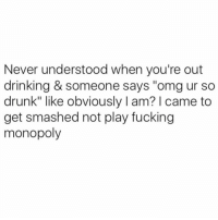 "Drunk, Memes, and Monopoly: Never understood when you're out  drinking & someone says ""omg ur so  drunk"" like obviously l am? came to  get smashed not play fucking  monopoly"