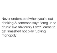 "Memes, Monopoly, and Smashing: Never understood when you're out  drinking & someone says ""omg ur so  drunk"" like obviously I am? I came to  get smashed not play fucking  monopoly"