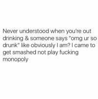 "Drunk, Monopoly, and Smashing: Never understood when you're out  drinking & someone says ""omg ur so  drunk"" like obviously l am? l came to  get smashed not play fucking  monopoly If I wanted to be sober I'd be in rehab"