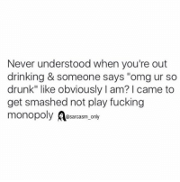 "Never understood when you're out  drinking & someone says ""omgur so  drunk"" like obviously l am? I came to  get smashed not play fucking  monopoly  @sarcasm only gimme another shot susan"