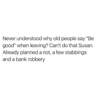"Rioting: Never understood why old people say ""Be  good"" when leaving? Can't do that Susan.  Already planned a riot, a few stabbings  and a bank robbery"
