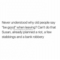 "Sorry Susan x: Never understood why old people say  ""be good"" when leaving? Can't do that  Susan, already planned a riot, a few  stabbings and a bank robbery  FB The Archbishop of Banterbury Sorry Susan x"