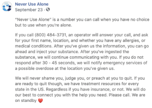 "That is truly brilliant: Never Use Alone  September 23.0  ""Never Use Alone"" is a number you can call when you have no choice  but to use when you're alone.  If you call (800) 484-3731, an operator will answer your call, and ask  for your first name, location, and whether you have any allergies, or  medical conditions. After you've given us the information, you can go  ahead and inject your substance. After you've ingested the  substance, we will continue communicating with you. If you do not  respond after 30 45 seconds, we will notify emergency services of  a possible overdose at the location you've given us.  We will never shame you, judge you, or preach at you to quit. If you  are ready to quit though, we have treatment resources for every  state in the US. Regardless if you have insurance, or not. We will do  our best to connect you with the help you need. Please call. We are  on standby That is truly brilliant"