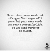 Life, Mean, and Never: Never utter mean words out  of anger. Your anger will  pass. But your mean words  can scar a person for life.  So use kind words or  be silent  AR  RELATIONSHIP  RULES