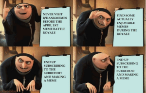 Meme, Memes, and Dank Memes: NEVER VISIT  RI)ANKMEMES  BEFORE THE  APRIL 1ST  MEME BATTLE  ROYALE  FIND SOME  ACTUALLY  ENJOYABLE  MEMES  DURING THE  ROYALE  END UP  SUBSCRIBING  TO THE  SUBREDDIT  AND MAKING  A MEME  END UP  SUBSCRIBING  TO THE  SUBREDDIT  AND MAKING  A MEME What have I done...what have I become...