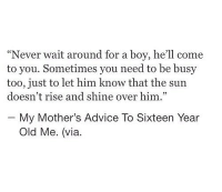 "Rise And Shine: ""Never wait around for a boy, he'll come  to you. Sometimes you need to be busy  too, just to let him know that the sun  doesn't rise and shine over him.""  My Mother's Advice To Sixteen Year  Old Me. (via."
