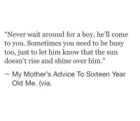 "Rise And Shine: ""Never wait around for a boy, he'll come  to you. Sometimes you need to be busy  too, just to let him know that the sun  doesn't rise and shine over him.""  - My Mother's Advice To Sixteen Year  Old Me. (via."