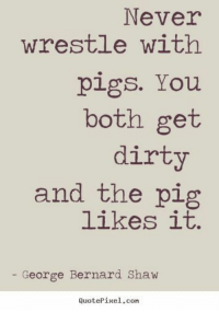 Dirty, George Bernard Shaw, and Never: Never  wrestle withh  pigs. You  both get  dirty  and the pig  likes it.  George Bernard Shaw  QuotePixel,con