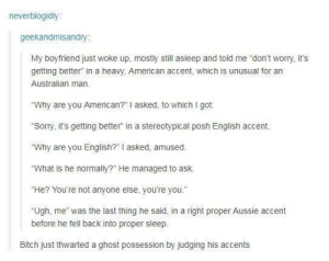 """Bitch, Sorry, and American: neverblogidly  geekandmisandry  My boyfriend just woke up, mostly still asleep and told me """"don't worry, it's  getting better"""" in a heavy, American accent, which is unusual for an  Australian man  """"Why are you American?"""" I asked, to which I got.  """"Sorry, it's getting better"""" in a stereotypical posh English accent.  Why are you English?""""I asked, amused  """"What is he normally?"""" He managed to ask.  """"He? You're not anyone else, you're you""""  """"Ugh, me was the last thing he said, in a right proper Aussie accent  before he fell back into proper sleep.  Bitch just thwarted a ghost possession by judging his accents Everyones a critic"""