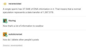 Information, Single, and How: neverexisted  A single sperm has 37.5MB of DNA information in it. That means that a normal  ejaculation represents a data transfer of 1,587.5TE  fituring  Now that's a lot of information to swallow  autisticnarset  how do I delete other people  's posts  Source: neverexisted dna information