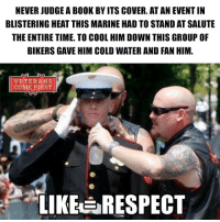 Memes, Politics, and Awesome Pic: NEVERJUDGE A BOOK BY ITS COVER. AT AN EVENTIN  BLISTERING HEAT THIS MARINE HAD TO STAND AT SALUTE  THE ENTIRE TIME. TO COOL HIM DOWN THIS GROUP OF  BIKERS GAVE HIM COLD WATER AND FAN HIM.  VETERANS  COME FIRST  LIKE RESPECT I strongly believe you should never judge a book by its cover. You don't know the person, their story, what they've been through, what they do, or anything about them. F*cking awesome pic... SupportOurTroops veterans_us Veterans Usveterans veteransUSA SupportVeterans Politics USA America Patriots Gratitude HonorVets thankvets supportourtroops RememberEveryoneDeployed Usflag StarsandStripes