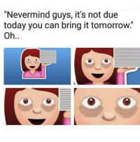 "Funny, Lol, and Smh: ""Nevermind guys, it's not due  today you can bring it tomorrow.""  Oh Lol smh"