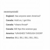 America, Bill Nye, and England: nevermy mindd:  England: Has anyone seen America?  Canada: Hold on, I got this  Canada  clears throat*  Canada: Bill Nye the science guy  America  *CRASHES THROUGH DOOR*  America: BILL BILL BILL BILL BILL lmao